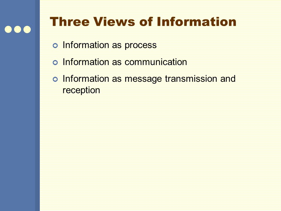 Three Views of Information Information as process Information as communication Information as message transmission and reception