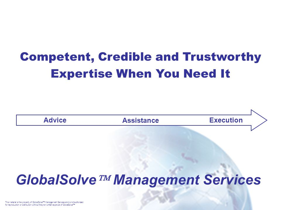 This material is the property of GlobalSolve  Management Services and is not authorized for reproduction or distribution without the prior written approval of GlobalSolve  GlobalSolve  Management Services Advice Assistance Execution Competent, Credible and Trustworthy Expertise When You Need It
