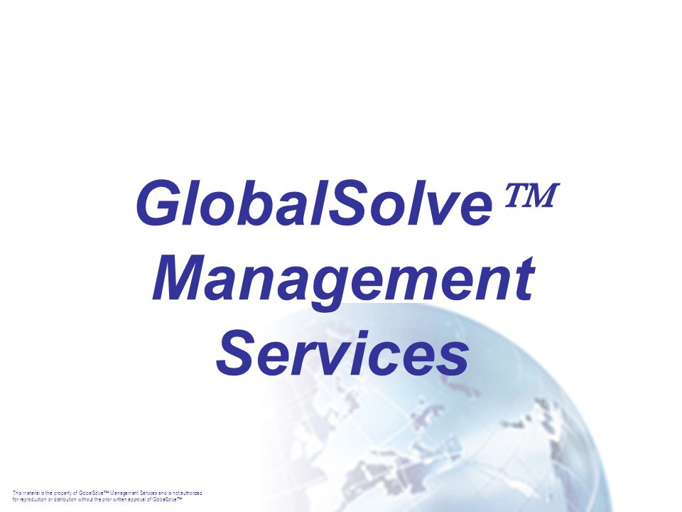 This material is the property of GlobalSolve  Management Services and is not authorized for reproduction or distribution without the prior written approval of GlobalSolve  GlobalSolve  Management Services