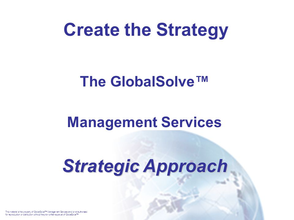 This material is the property of GlobalSolve  Management Services and is not authorized for reproduction or distribution without the prior written approval of GlobalSolve  Create the Strategy The GlobalSolve™ Management Services Strategic Approach