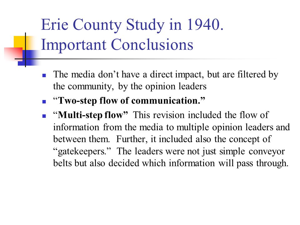 """Erie County Study in 1940. Important Conclusions The media don't have a direct impact, but are filtered by the community, by the opinion leaders """"Two-"""