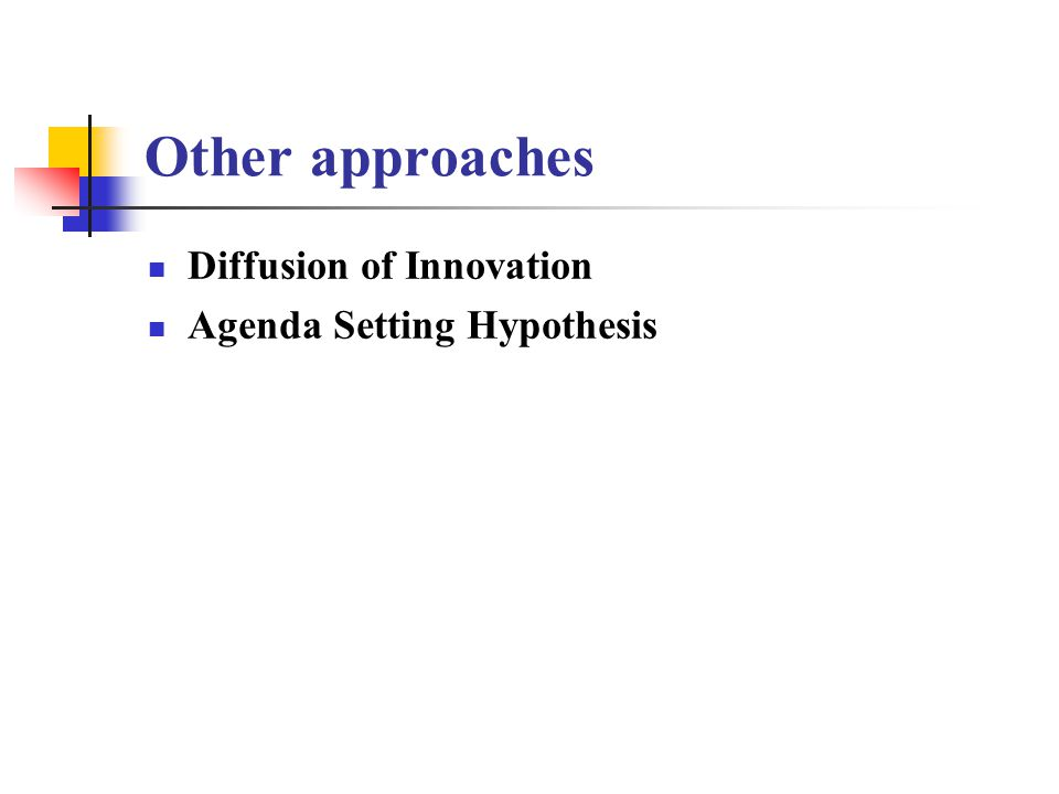 Other approaches Diffusion of Innovation Agenda Setting Hypothesis