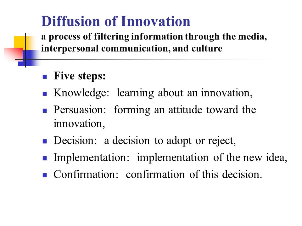 Diffusion of Innovation a process of filtering information through the media, interpersonal communication, and culture Five steps: Knowledge: learning