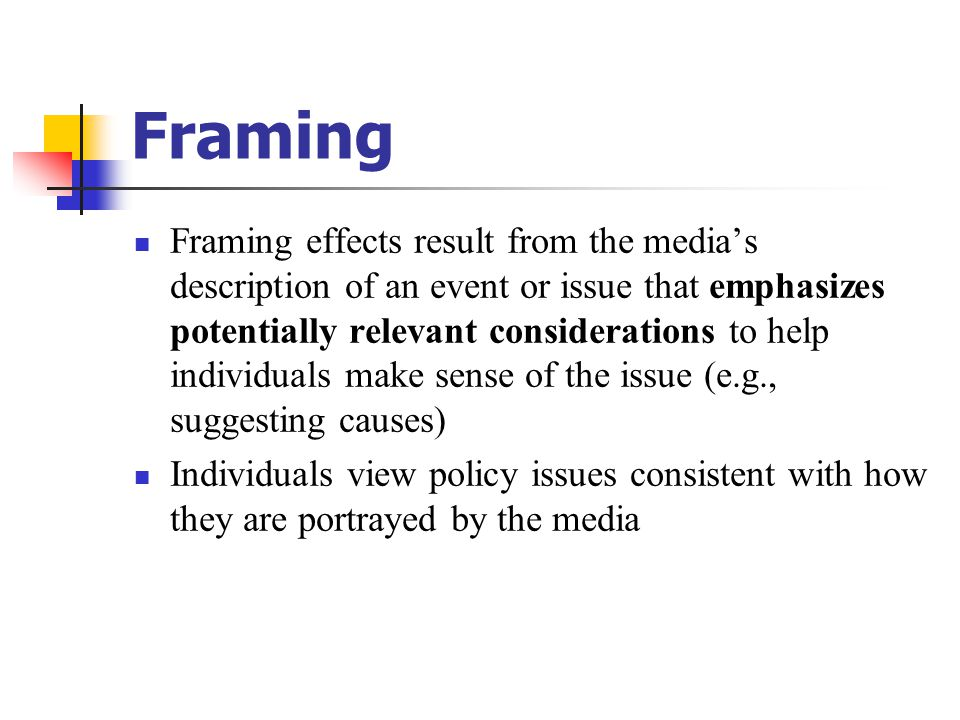 Framing Framing effects result from the media's description of an event or issue that emphasizes potentially relevant considerations to help individua
