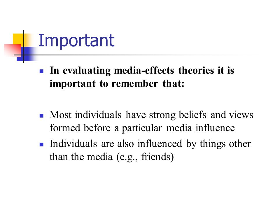 Important In evaluating media-effects theories it is important to remember that: Most individuals have strong beliefs and views formed before a partic