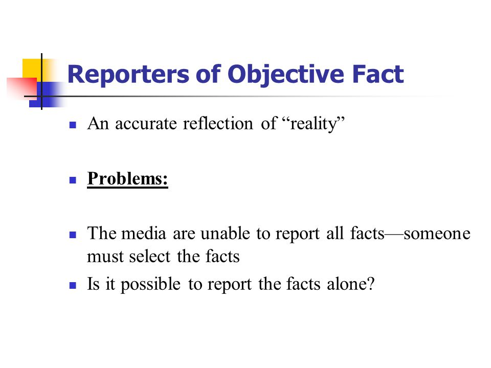 """Reporters of Objective Fact An accurate reflection of """"reality"""" Problems: The media are unable to report all facts—someone must select the facts Is it"""