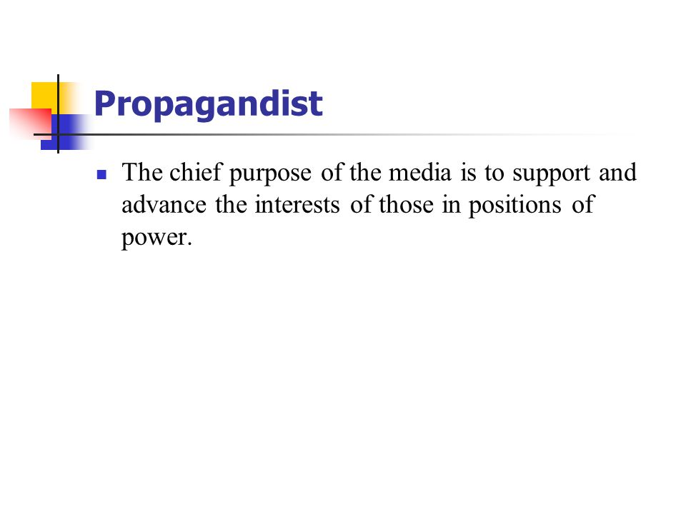 Propagandist The chief purpose of the media is to support and advance the interests of those in positions of power.