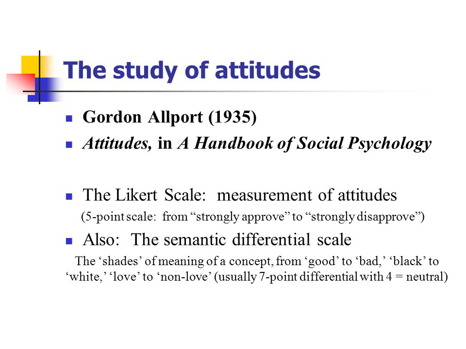 The study of attitudes Gordon Allport (1935) Attitudes, in A Handbook of Social Psychology The Likert Scale: measurement of attitudes (5-point scale: