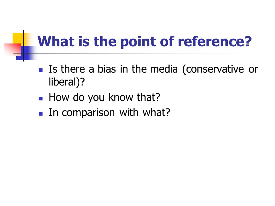 What is the point of reference? Is there a bias in the media (conservative or liberal)? How do you know that? In comparison with what?