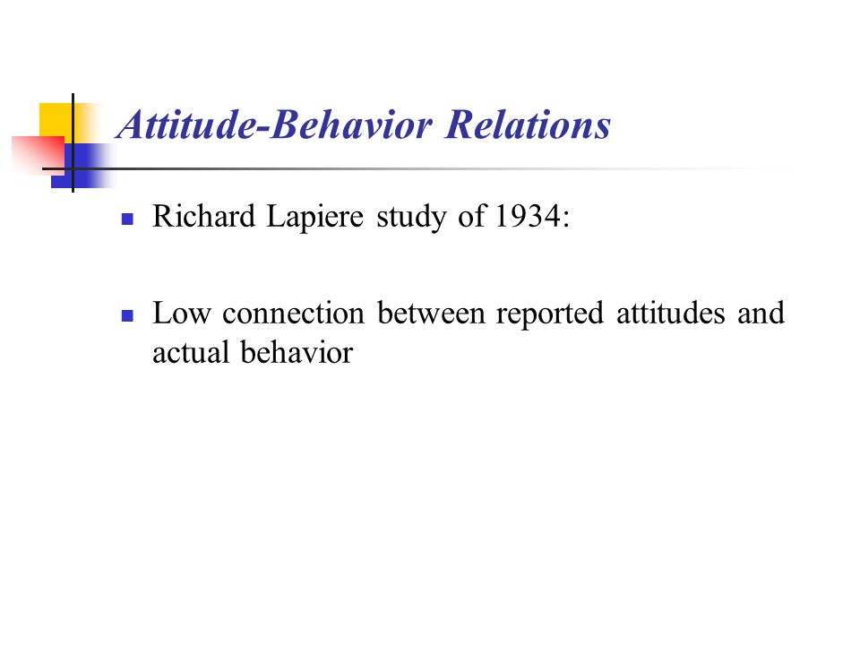 Attitude-Behavior Relations Richard Lapiere study of 1934: Low connection between reported attitudes and actual behavior