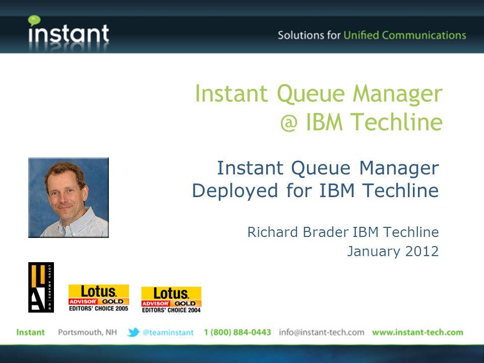 Instant Queue Manager @ IBM Techline Instant Queue Manager Deployed for IBM Techline Richard Brader IBM Techline January 2012