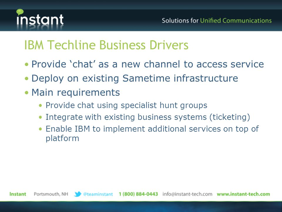 IBM Techline Business Drivers Provide 'chat' as a new channel to access service Deploy on existing Sametime infrastructure Main requirements Provide chat using specialist hunt groups Integrate with existing business systems (ticketing) Enable IBM to implement additional services on top of platform