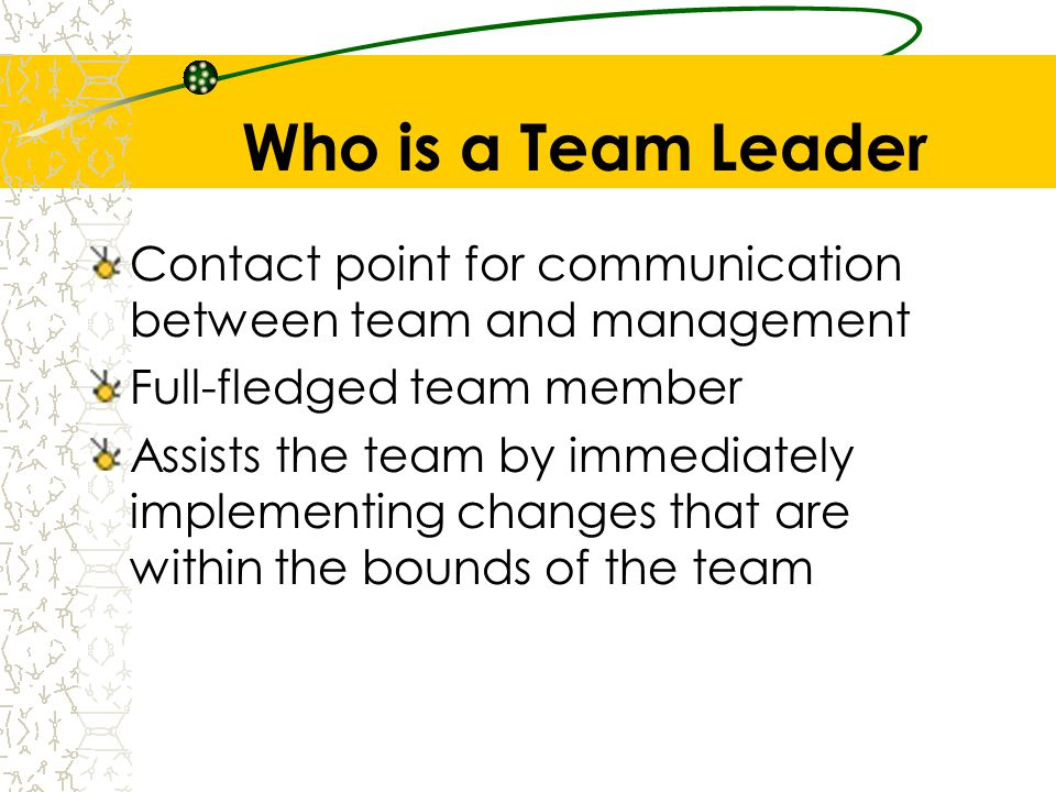 Who is a Team Leader Contact point for communication between team and management Full-fledged team member Assists the team by immediately implementing