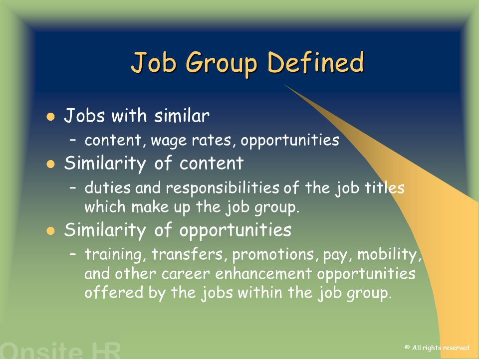 © All rights reserved Job Group Defined Jobs with similar –content, wage rates, opportunities Similarity of content –duties and responsibilities of th