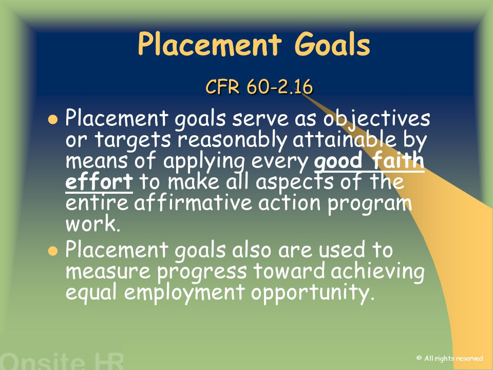 © All rights reserved CFR 60-2.16 Placement Goals CFR 60-2.16 Placement goals serve as objectives or targets reasonably attainable by means of applyin