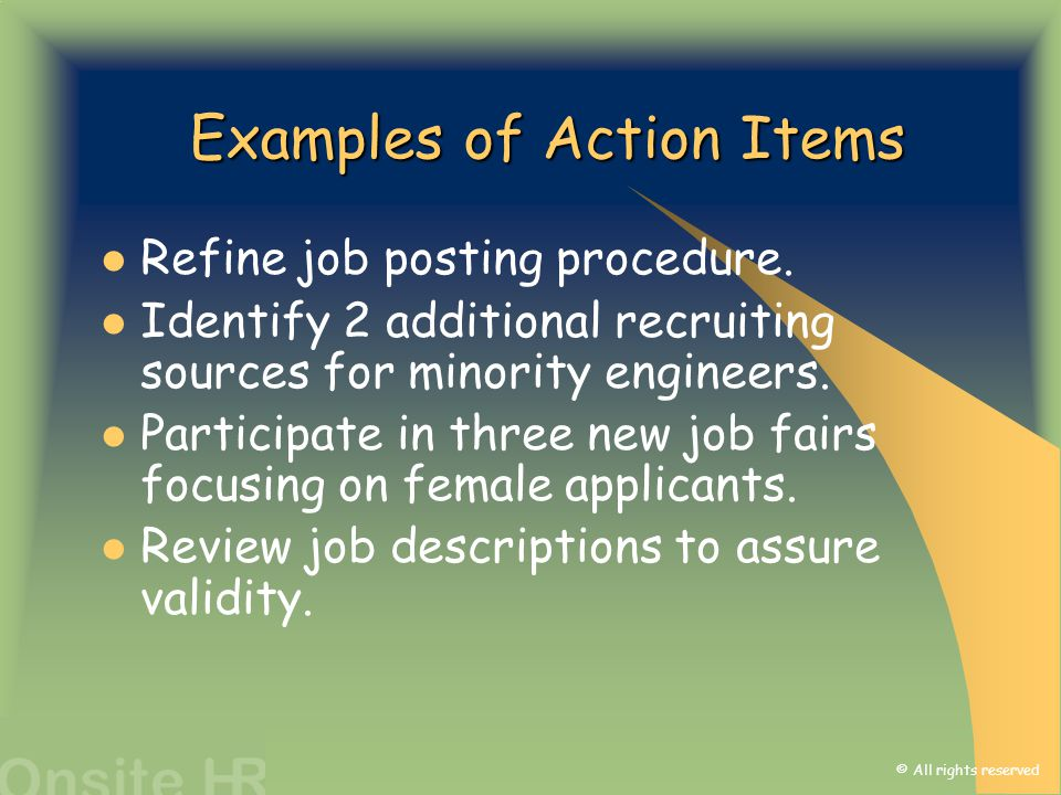 © All rights reserved Examples of Action Items Refine job posting procedure. Identify 2 additional recruiting sources for minority engineers. Particip