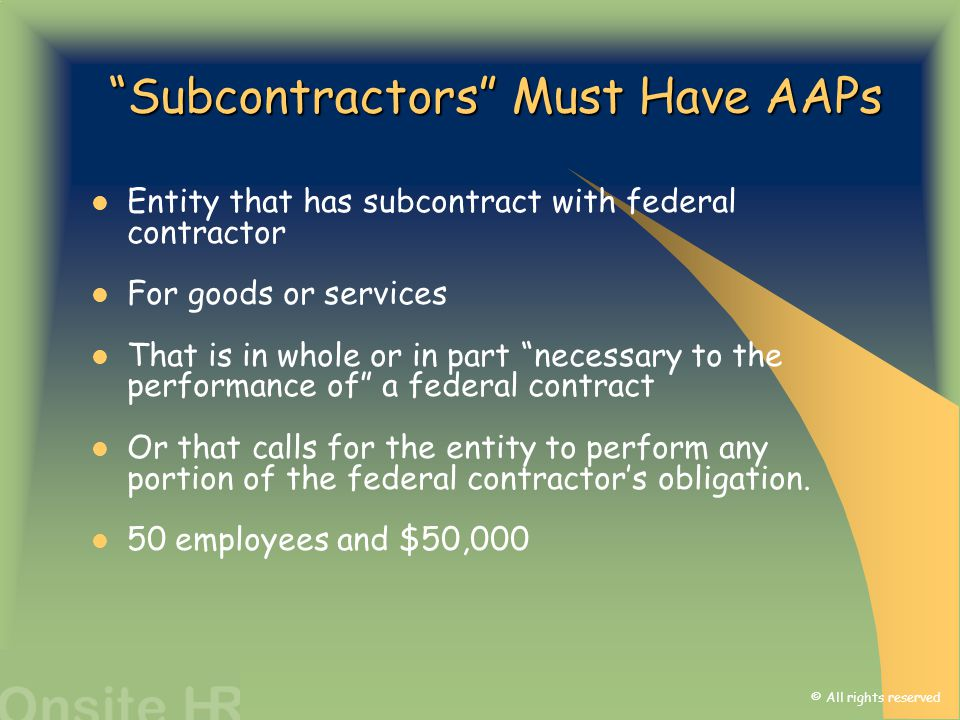 "© All rights reserved ""Subcontractors"" Must Have AAPs Entity that has subcontract with federal contractor For goods or services That is in whole or in"