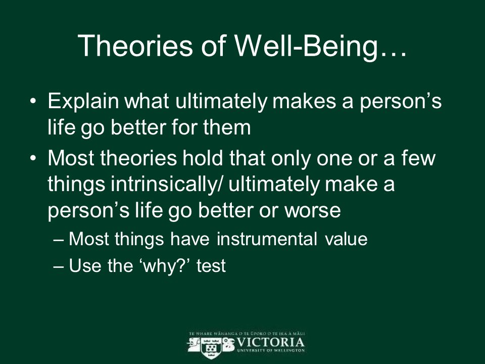 Theories of Well-Being… Explain what ultimately makes a person's life go better for them Most theories hold that only one or a few things intrinsically/ ultimately make a person's life go better or worse –Most things have instrumental value –Use the 'why ' test