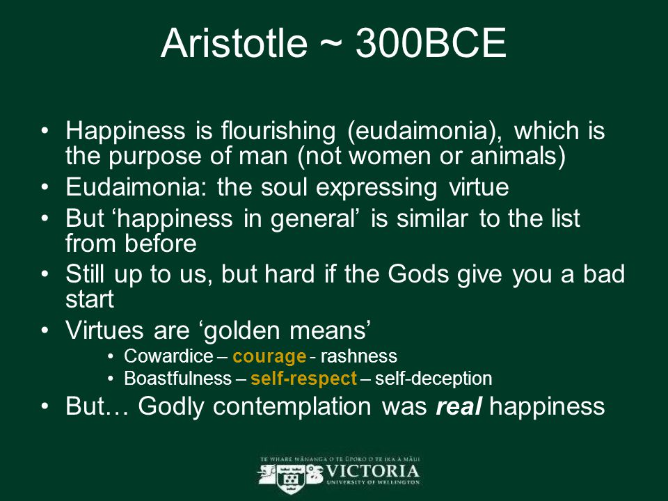 Aristotle ~ 300BCE Happiness is flourishing (eudaimonia), which is the purpose of man (not women or animals) Eudaimonia: the soul expressing virtue But 'happiness in general' is similar to the list from before Still up to us, but hard if the Gods give you a bad start Virtues are 'golden means' Cowardice – courage - rashness Boastfulness – self-respect – self-deception But… Godly contemplation was real happiness