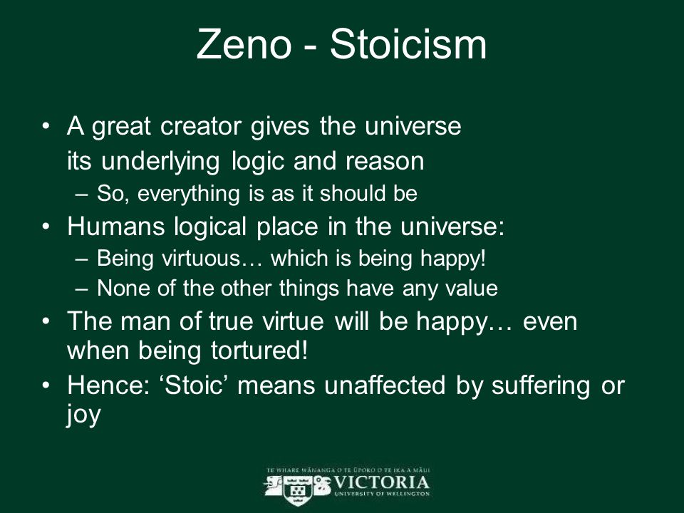 Zeno - Stoicism A great creator gives the universe its underlying logic and reason –So, everything is as it should be Humans logical place in the universe: –Being virtuous… which is being happy.