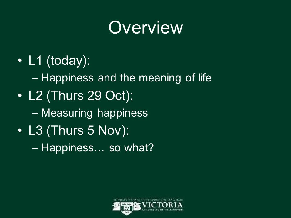 Overview L1 (today): –Happiness and the meaning of life L2 (Thurs 29 Oct): –Measuring happiness L3 (Thurs 5 Nov): –Happiness… so what