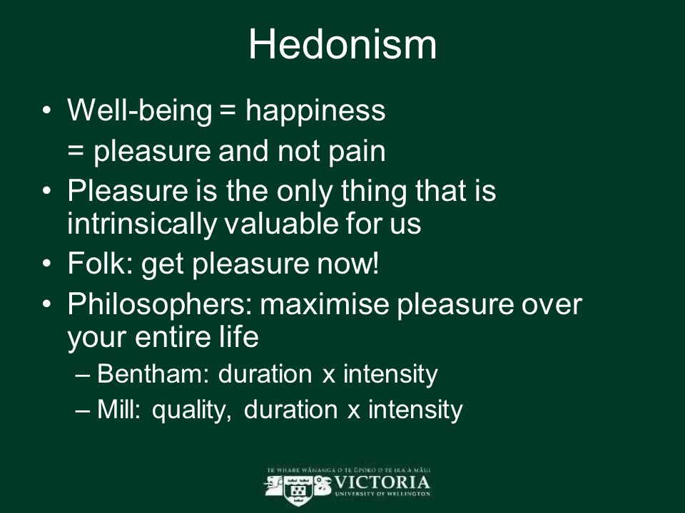 Hedonism Well-being = happiness = pleasure and not pain Pleasure is the only thing that is intrinsically valuable for us Folk: get pleasure now.