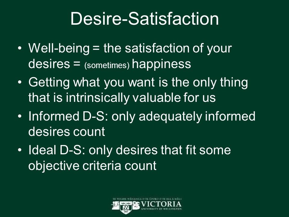 Desire-Satisfaction Well-being = the satisfaction of your desires = (sometimes) happiness Getting what you want is the only thing that is intrinsically valuable for us Informed D-S: only adequately informed desires count Ideal D-S: only desires that fit some objective criteria count