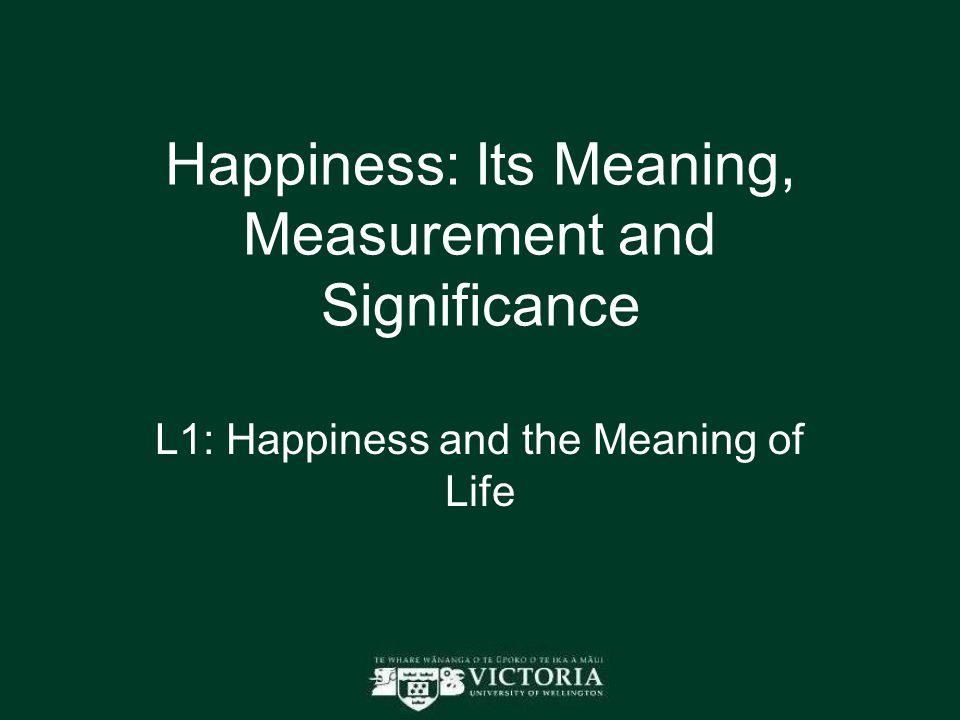 Happiness: Its Meaning, Measurement and Significance L1: Happiness and the Meaning of Life