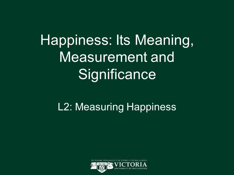 Happiness: Its Meaning, Measurement and Significance L2: Measuring Happiness