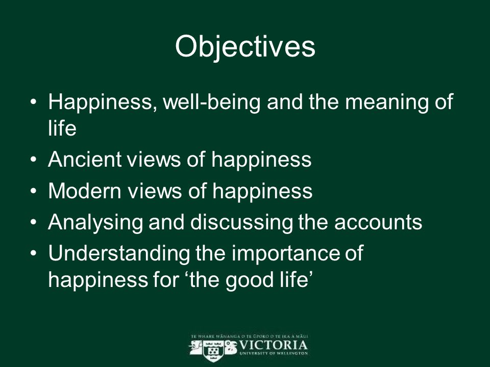Objectives Happiness, well-being and the meaning of life Ancient views of happiness Modern views of happiness Analysing and discussing the accounts Understanding the importance of happiness for 'the good life'