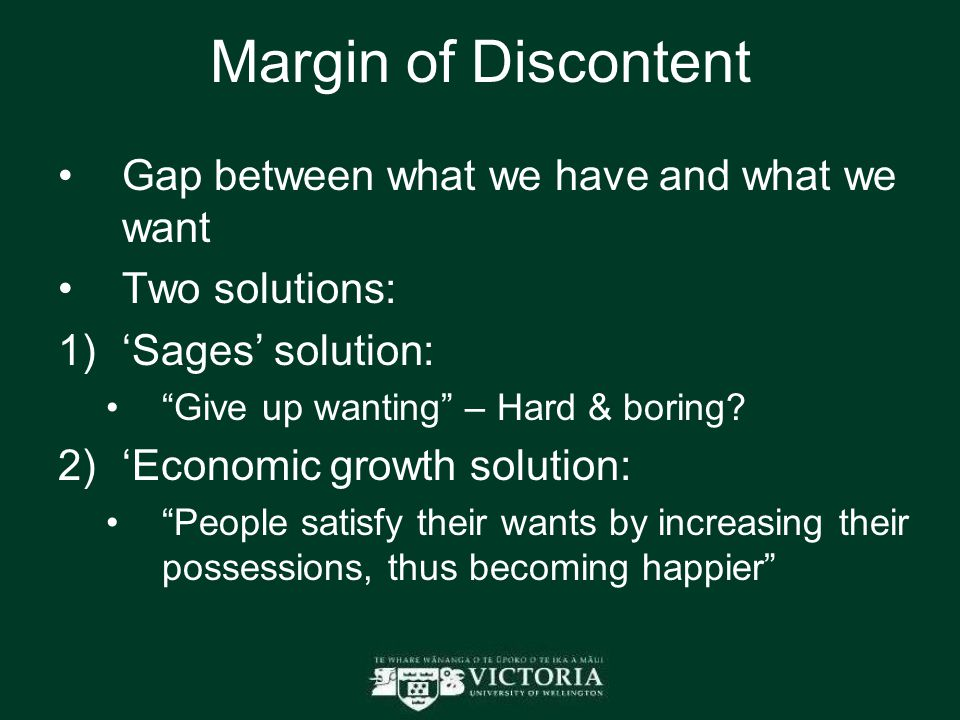 Margin of Discontent Gap between what we have and what we want Two solutions:  'Sages' solution: Give up wanting – Hard & boring.