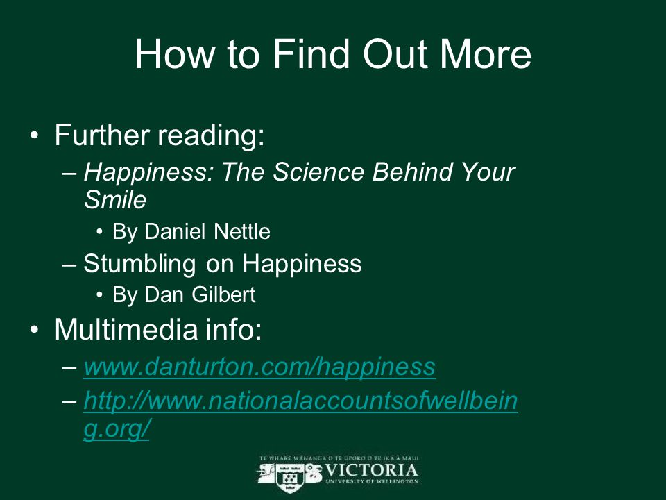 How to Find Out More Further reading: –Happiness: The Science Behind Your Smile By Daniel Nettle –Stumbling on Happiness By Dan Gilbert Multimedia info: –www.danturton.com/happinesswww.danturton.com/happiness –http://www.nationalaccountsofwellbein g.org/http://www.nationalaccountsofwellbein g.org/