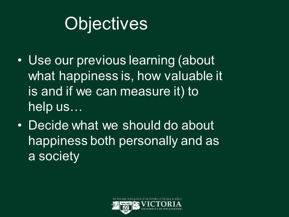 Objectives Use our previous learning (about what happiness is, how valuable it is and if we can measure it) to help us… Decide what we should do about happiness both personally and as a society