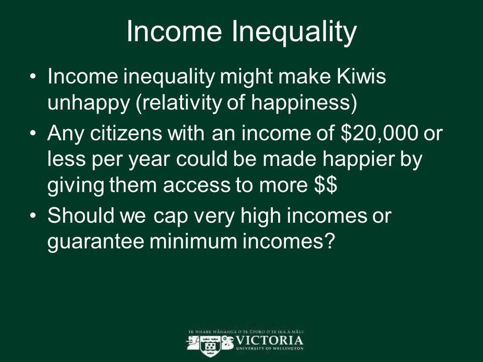 Income Inequality Income inequality might make Kiwis unhappy (relativity of happiness) Any citizens with an income of $20,000 or less per year could be made happier by giving them access to more $$ Should we cap very high incomes or guarantee minimum incomes