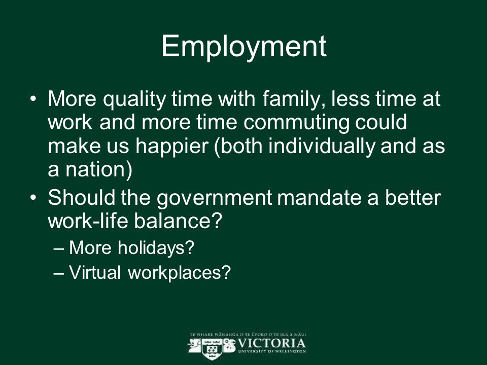 Employment More quality time with family, less time at work and more time commuting could make us happier (both individually and as a nation) Should the government mandate a better work-life balance.