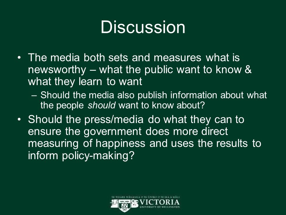 Discussion The media both sets and measures what is newsworthy – what the public want to know & what they learn to want –Should the media also publish information about what the people should want to know about.