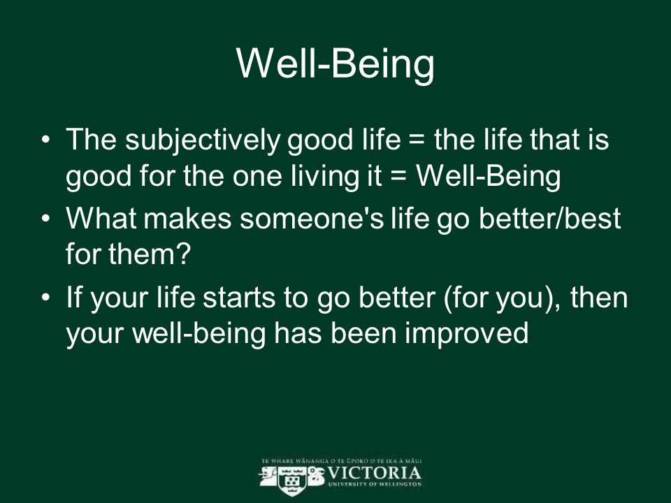 Well-Being The subjectively good life = the life that is good for the one living it = Well-Being What makes someone s life go better/best for them.