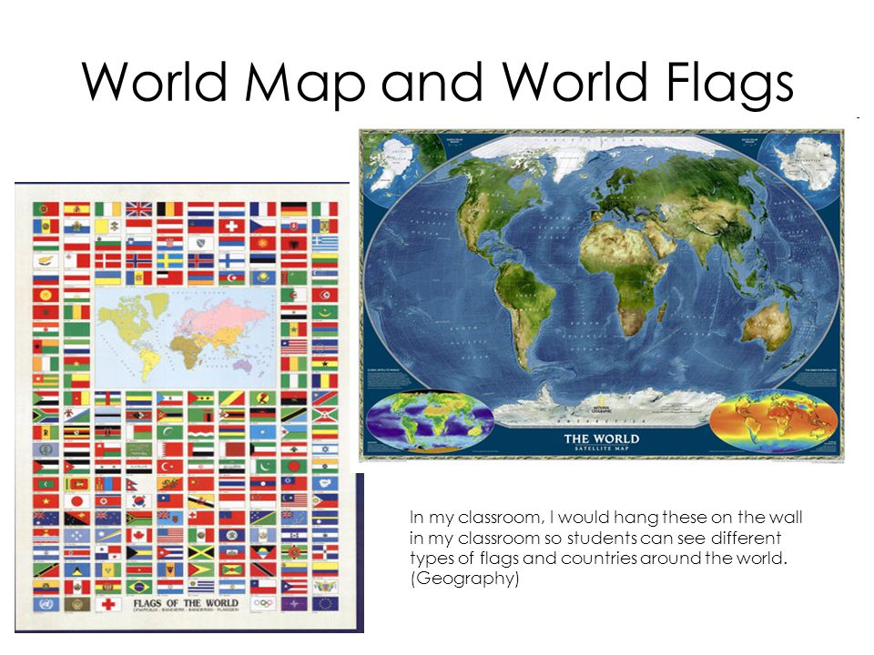 World Map and World Flags In my classroom, I would hang these on the wall in my classroom so students can see different types of flags and countries around the world.