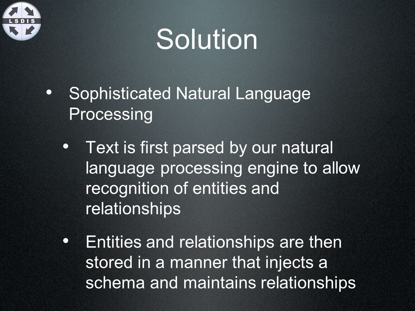 Solution Sophisticated Natural Language Processing Text is first parsed by our natural language processing engine to allow recognition of entities and
