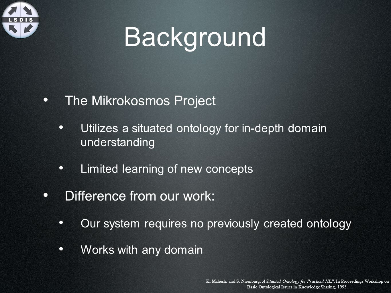 Background The Mikrokosmos Project Utilizes a situated ontology for in-depth domain understanding Limited learning of new concepts Difference from our