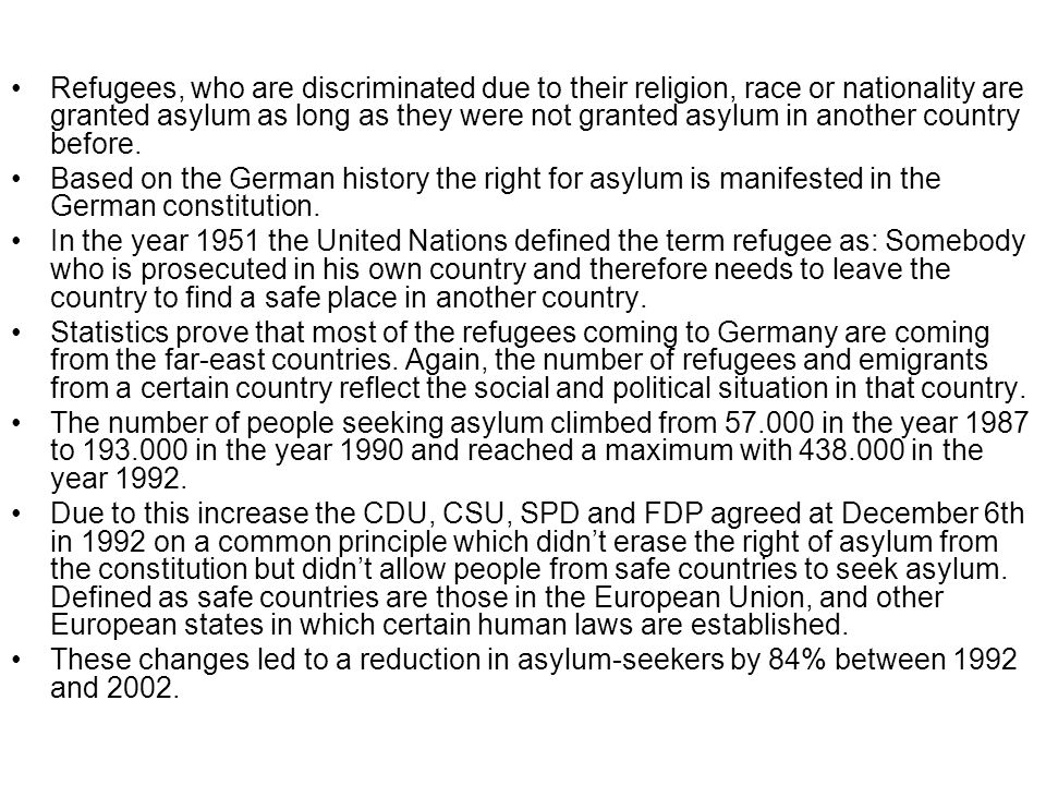 Refugees, who are discriminated due to their religion, race or nationality are granted asylum as long as they were not granted asylum in another country before.