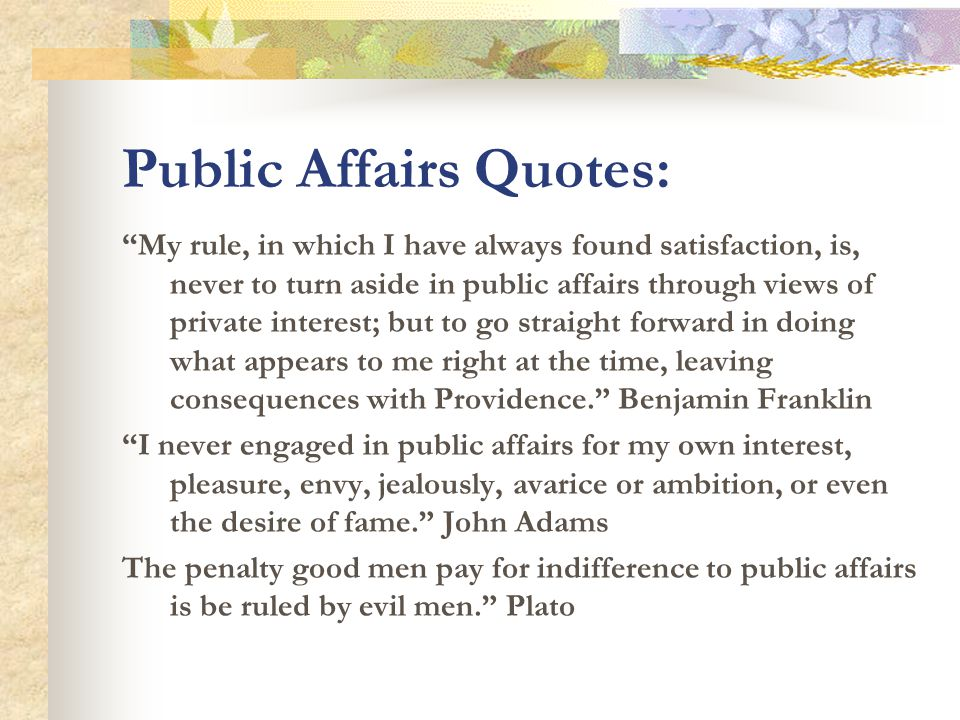 Public Affairs Quotes: My rule, in which I have always found satisfaction, is, never to turn aside in public affairs through views of private interest; but to go straight forward in doing what appears to me right at the time, leaving consequences with Providence. Benjamin Franklin I never engaged in public affairs for my own interest, pleasure, envy, jealously, avarice or ambition, or even the desire of fame. John Adams The penalty good men pay for indifference to public affairs is be ruled by evil men. Plato