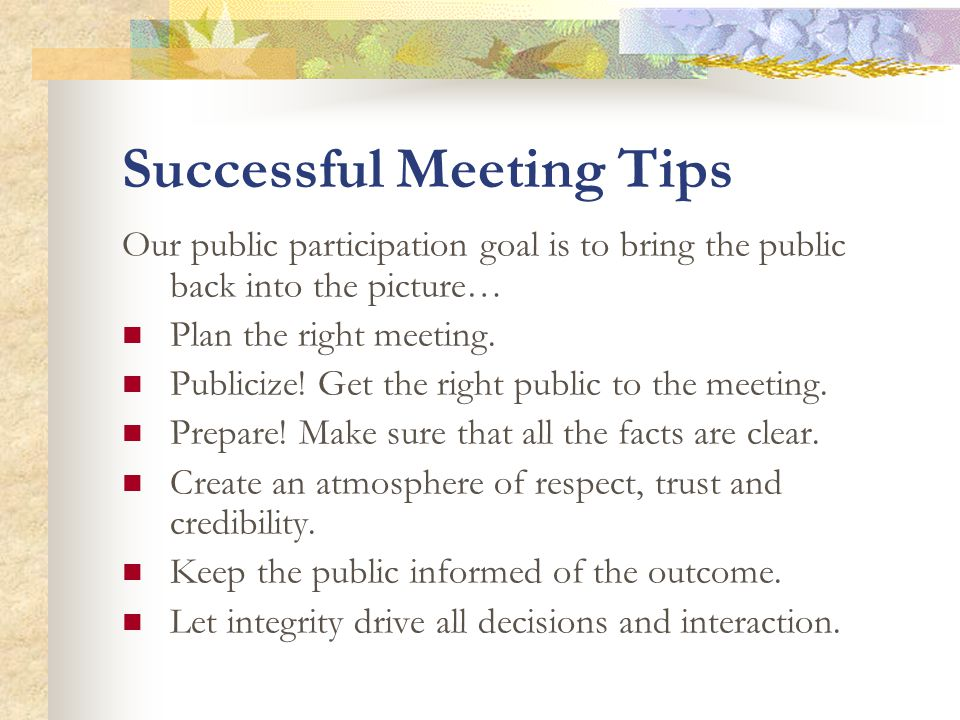 Successful Meeting Tips Our public participation goal is to bring the public back into the picture… Plan the right meeting.