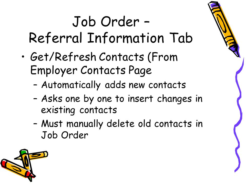 Job Order – Referral Information Tab Get/Refresh Contacts (From Employer Contacts Page –Automatically adds new contacts –Asks one by one to insert changes in existing contacts –Must manually delete old contacts in Job Order