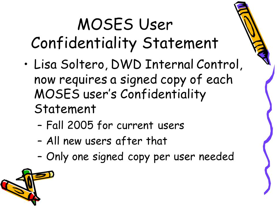 MOSES User Confidentiality Statement Lisa Soltero, DWD Internal Control, now requires a signed copy of each MOSES user's Confidentiality Statement –Fall 2005 for current users –All new users after that –Only one signed copy per user needed