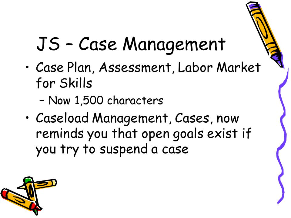 JS – Case Management Case Plan, Assessment, Labor Market for Skills –Now 1,500 characters Caseload Management, Cases, now reminds you that open goals exist if you try to suspend a case