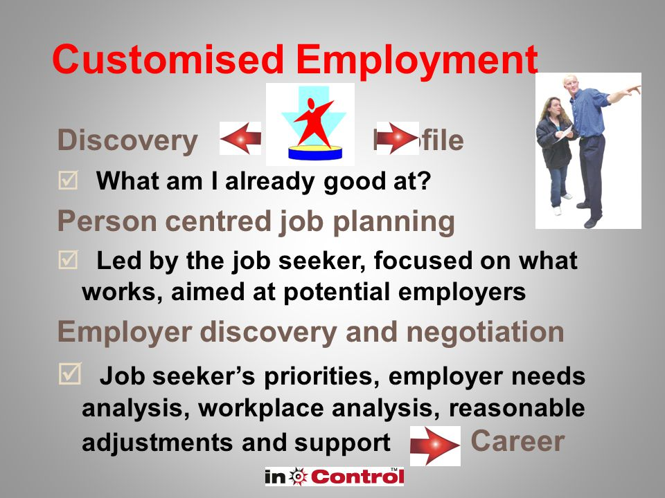 Customised Employment Discovery Profile  What am I already good at? Person centred job planning  Led by the job seeker, focused on what works, aimed