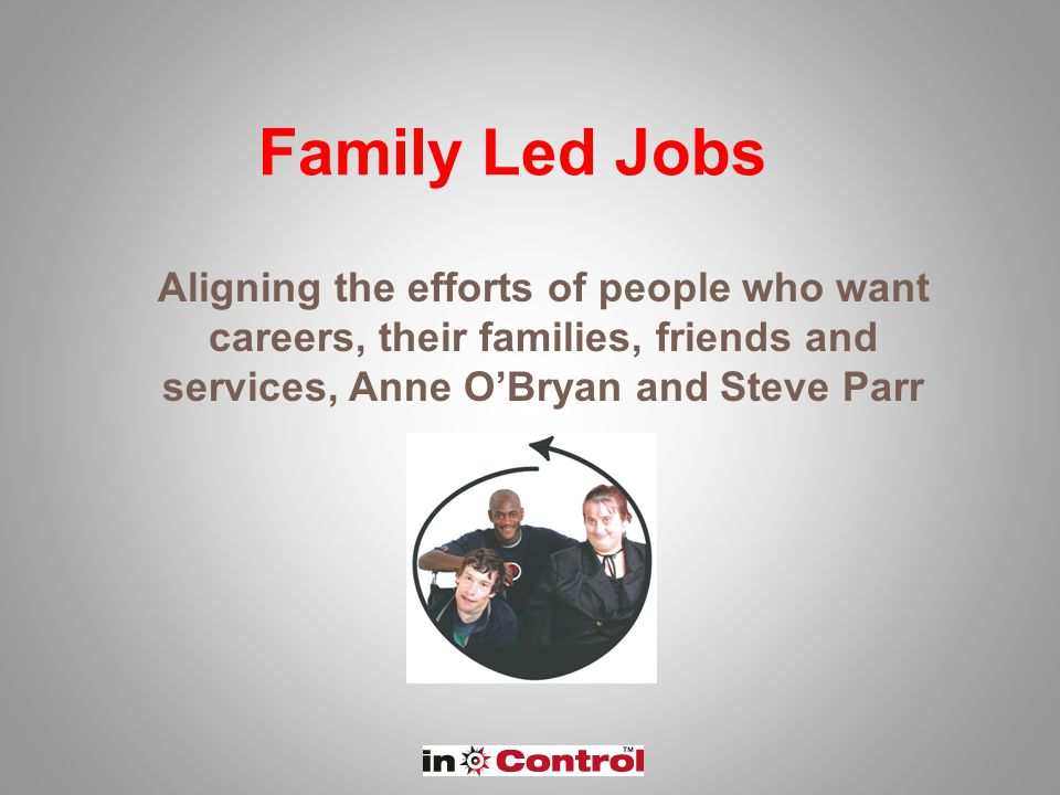 Family Led Jobs Aligning the efforts of people who want careers, their families, friends and services, Anne O'Bryan and Steve Parr