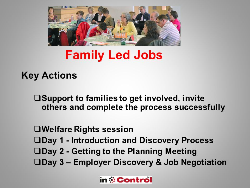 Family Led Jobs Key Actions  Support to families to get involved, invite others and complete the process successfully  Welfare Rights session  Day