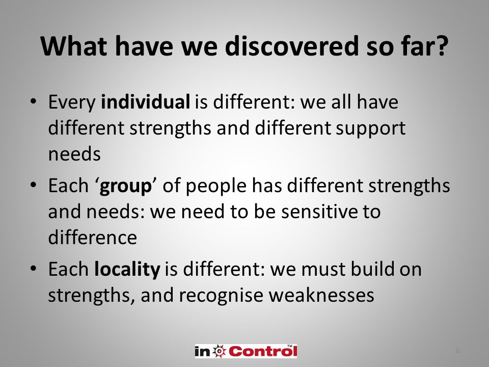 What have we discovered so far? Every individual is different: we all have different strengths and different support needs Each 'group' of people has